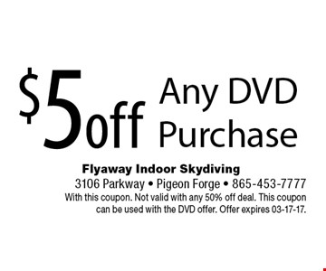 $5 off Any DVD Purchase. Flyaway Indoor Skydiving 3106 Parkway - Pigeon Forge - 865-453-7777 With this coupon. Not valid with any 50% off deal. This coupon can be used with the DVD offer. Offer expires 03-17-17.