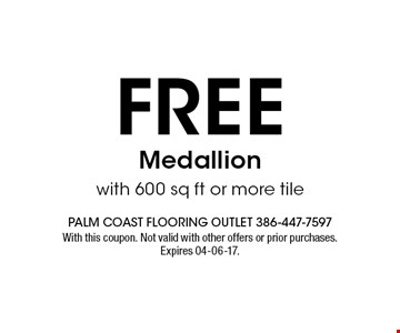 free Medallionwith 600 sq ft or more tile. With this coupon. Not valid with other offers or prior purchases. Expires 04-06-17.