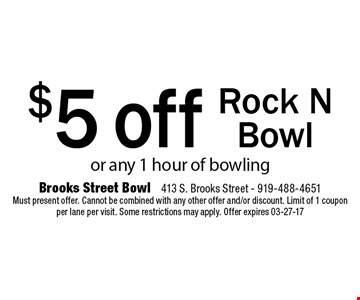 or any 1 hour of bowling$5 offRock N Bowl . Brooks Street Bowl 413 S. Brooks Street - 919-488-4651Must present offer. Cannot be combined with any other offer and/or discount. Limit of 1 coupon per lane per visit. Some restrictions may apply. Offer expires 03-27-17