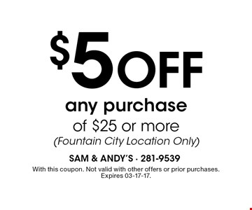 $5 Off any purchase of $25 or more(Fountain City Location Only). With this coupon. Not valid with other offers or prior purchases.Expires 03-17-17.