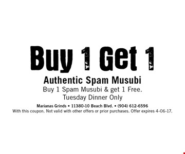 Buy. 1 Get. 1 Authentic Spam Musubi Buy 1 Spam Musubi & get 1 Free.Tuesday Dinner Only. Marianas Grinds - 11380-10 Beach Blvd. - (904) 612-6596 With this coupon. Not valid with other offers or prior purchases. Offer expires 4-06-17.
