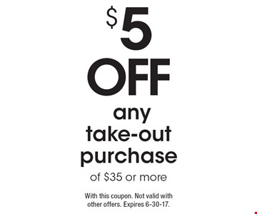 $5 OFF any take-out purchase of $35 or more. With this coupon. Not valid with other offers. Expires 6-30-17.