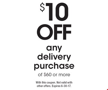 $10 OFF any delivery purchase of $60 or more. With this coupon. Not valid with other offers. Expires 6-30-17.