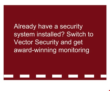 $100 CreditAlready have a panel installed? Switch to Vector Security and get $100 credit toward award-winning monitoring or select security products!.