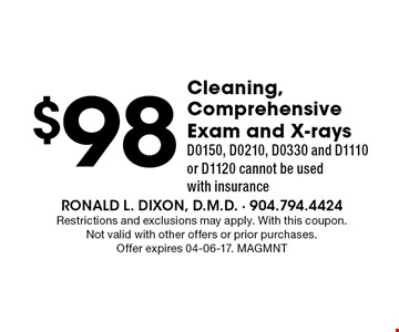 $98 Cleaning, Comprehensive Exam and X-rays D0150, D0210, D0330 and D1110 or D1120 cannot be used with insurance. Restrictions and exclusions may apply. With this coupon. Not valid with other offers or prior purchases. Offer expires 04-06-17. MAGMNT