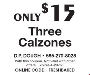 Only $15 Three Calzones. With this coupon. Not valid with other offers. Expires 4-28-17. Online Code = FRESHBAKED
