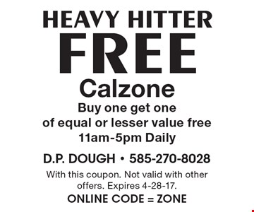 HEAVY HITTER: free Calzone. Buy one get one of equal or lesser value free 11am-5pm Daily. With this coupon. Not valid with other offers. Expires 4-28-17. Online Code = ZONE