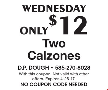 Wednesday: Two Calzones for Only $12. With this coupon. Not valid with other offers. Expires 4-28-17. no coupon code needed