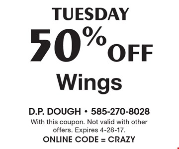 Tuesday: 50% off Wings. With this coupon. Not valid with other offers. Expires 4-28-17. Online Code = CRAZY
