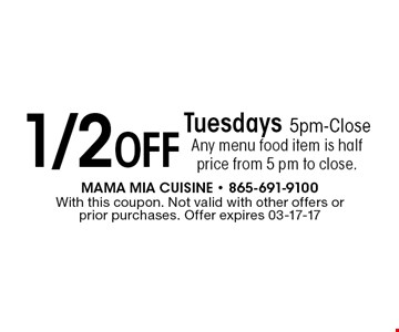 1/2 Off Tuesdays 5pm-Close Any menu food item is half price from 5 pm to close.. With this coupon. Not valid with other offers or prior purchases. Offer expires 03-17-17