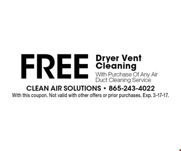 Free Dryer Vent Cleaning With Purchase Of Any Air Duct Cleaning Service. With this coupon. Not valid with other offers or prior purchases. Exp. 3-17-17.