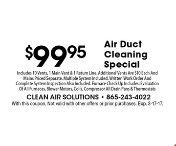 $99.95Air Duct Cleaning Special . With this coupon. Not valid with other offers or prior purchases. Exp. 3-17-17.