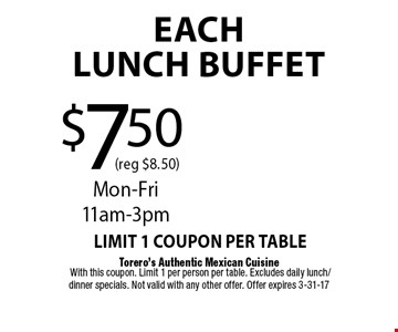 $7.50 (reg $8.50)EachLUNCH BUFFET. Torero's Authentic Mexican Cuisine With this coupon. Limit 1 per person per table. Excludes daily lunch/dinner specials. Not valid with any other offer. Offer expires 3-31-17