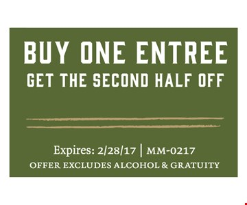 Buy One EntreeGet the second half off. Expires 02-28-17. MM-0217Offer excludes alcohol & gratuity