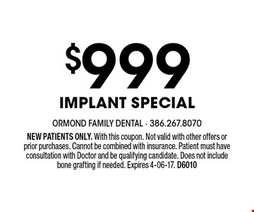 $999 Implant Special. NEW PATIENTS ONLY. With this coupon. Not valid with other offers or prior purchases. Cannot be combined with insurance. Patient must have consultation with Doctor and be qualifying candidate. Does not include bone grafting if needed. Expires 4-06-17. D6010