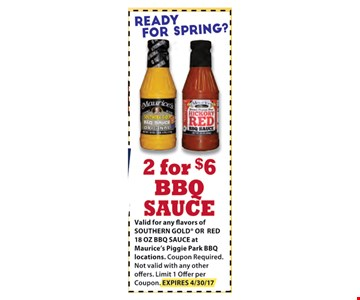 $6 2 BBQ sauce. Valid for any flavors of SOURTHERN GOLD or RED 18 OZ BBQ SAUCE at Maurice's Piggie Park BBQ locations. Coupon Required. Not valid with any other offers. Limit 1 Offer per Coupon. EXPIRES 04-30-17