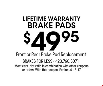 $49.95Front or Rear Brake Pad Replacement LIFETIME WARRANTYBrake Pads. Most cars. Not valid in combination with other couponsor offers. With this coupon. Expires 4-15-17