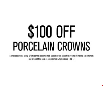 $100 OFFPorcelain Crowns. Some restrictions apply. Offers cannot be combined. Must Mention this offer at time of making appointment and present this card at appointment Offer expires 4-15-17