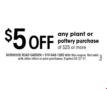 $5 Off any plant or pottery purchase of $25 or more. Norwood Road garden - 919-848-1385 With this coupon. Not valid with other offers or prior purchases. Expires 03-27-17.