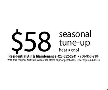 $58 seasonal tune-upheat - cool. Residential Air & Maintenance 423-822-2241 - 706-956-2384With this coupon. Not valid with other offers or prior purchases. Offer expires 4-13-17.