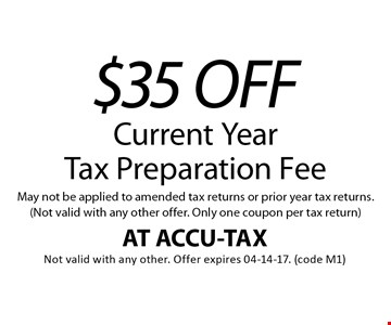 $35 OFF Current Year Tax Preparation Fee May not be applied to amended tax returns or prior year tax returns. (Not valid with any other offer. Only one coupon per tax return). AT ACCU-TAX Not valid with any other. Offer expires 04-14-17. (code M1)
