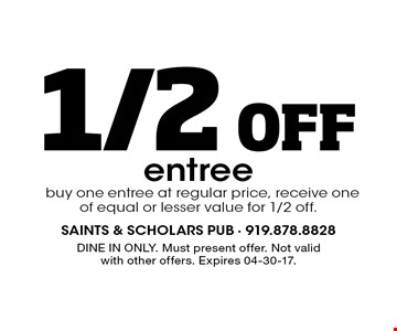 1/2 0ff entree buy one entree at regular price, receive one of equal or lesser value for 1/2 off.. DINE IN ONLY. Must present offer. Not valid with other offers. Expires 04-30-17.
