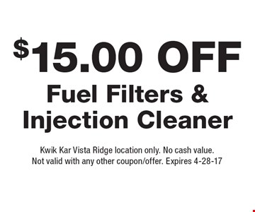 $15.00 Off Fuel Filters & Injection Cleaner. Kwik Kar Vista Ridge location only. No cash value. Not valid with any other coupon/offer. Expires 4-28-17