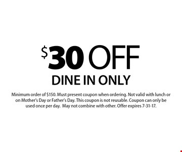 $30 off your order Dine in only. Minimum order of $150. Must present coupon when ordering. Not valid with lunch or on Mother's Day or Father's Day. This coupon is not reusable. Coupon can only be used once per day. May not combine with other. Offer expires 7-31-17.