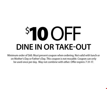 $10 off your order Dine in or take-out. Minimum order of $60. Must present coupon when ordering. Not valid with lunch or on Mother's Day or Father's Day. This coupon is not reusable. Coupon can only be used once per day. May not combine with other. Offer expires 7-31-17.