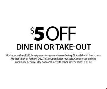 $5 off your order Dine in or take-out. Minimum order of $30. Must present coupon when ordering. Not valid with lunch or on Mother's Day or Father's Day. This coupon is not reusable. Coupon can only be used once per day. May not combine with other. Offer expires 7-31-17.