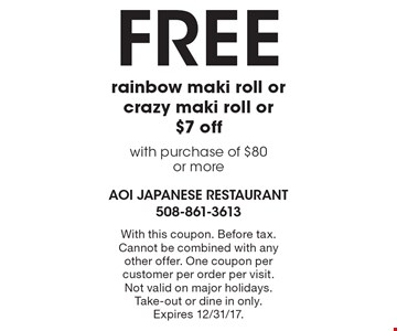 Free rainbow maki roll or crazy maki roll or $7 off with purchase of $80 or more. With this coupon. Before tax. Cannot be combined with any other offer. One coupon per customer per order per visit. Not valid on major holidays. Take-out or dine in only. Expires 12/31/17.