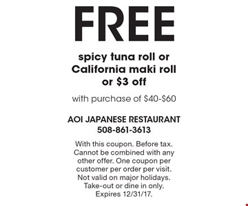 Free spicy tuna roll or California maki roll or $3 off with purchase of $40-$60. With this coupon. Before tax. Cannot be combined with any other offer. One coupon per customer per order per visit. Not valid on major holidays. Take-out or dine in only. Expires 12/31/17.