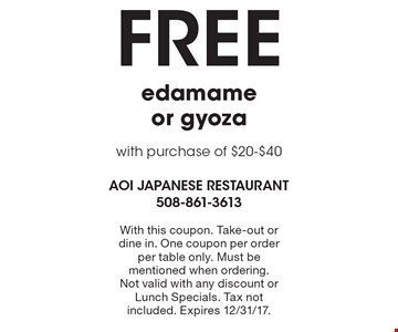Free edamame or gyoza with purchase of $20-$40. With this coupon. Take-out or dine in. One coupon per order per table only. Must be mentioned when ordering. Not valid with any discount or Lunch Specials. Tax not included. Expires 12/31/17.