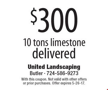 $300 10 tons limestone delivered. With this coupon. Not valid with other offers or prior purchases. Offer expires 5-26-17.