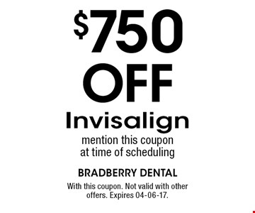 $750 Off Invisalign mention this coupon at time of scheduling. With this coupon. Not valid with other offers. Expires 04-06-17.