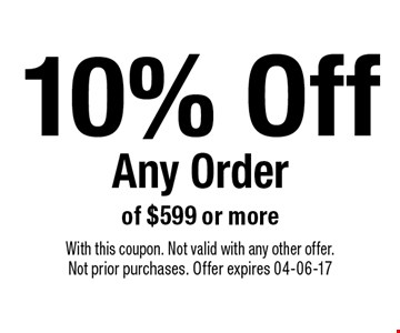 10% Off Any Order of $599 or more. With this coupon. Not valid with any other offer.Not prior purchases. Offer expires 04-06-17