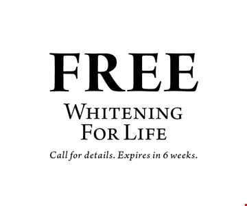 FREE WhiteningFor Life. Call for details. Expires in 6 weeks.