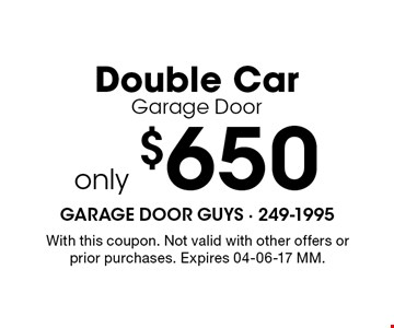only $650 Double CarGarage Door. With this coupon. Not valid with other offers or prior purchases. Expires 04-06-17 MM.