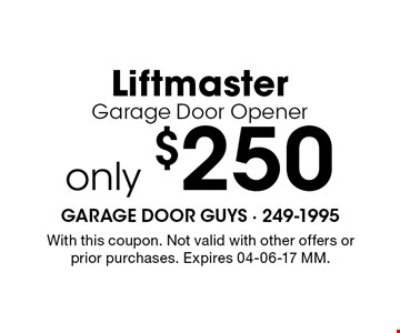 only $250 Liftmaster Garage Door Opener. With this coupon. Not valid with other offers or prior purchases. Expires 04-06-17 MM.