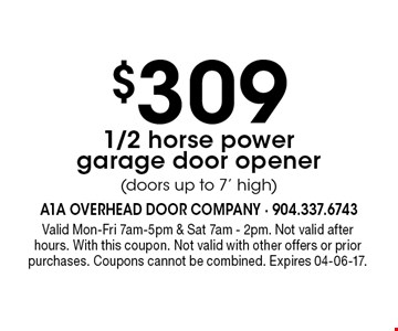 $309 1/2 horse powergarage door opener(doors up to 7' high). Valid Mon-Fri 7am-5pm & Sat 7am - 2pm. Not valid afterhours. With this coupon. Not valid with other offers or prior purchases. Coupons cannot be combined. Expires 04-06-17.