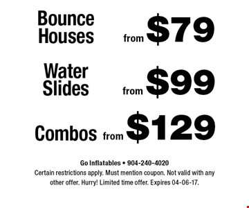 from $79 Bounce Houses. Go Inflatables - 904-240-4020 Certain restrictions apply. Must mention coupon. Not valid with anyother offer. Hurry! Limited time offer. Expires 04-06-17.