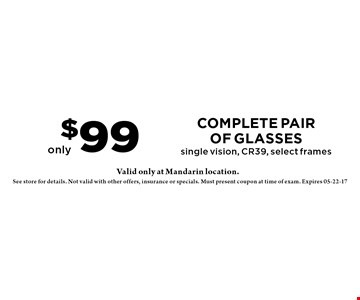 $99 complete pairof glasses single vision, CR39, select frames. Valid at Mandarin location only. See store for details. Not valid with other offers, insurance or specials. Must present coupon at time of exam. Expires 05-22-17