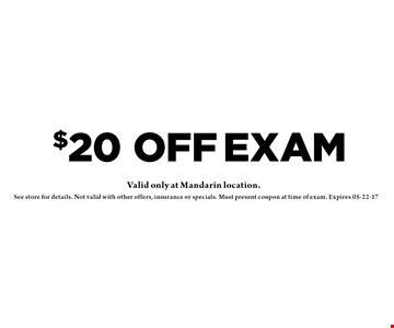 $20 OFF Exam. See store for details. Valid at Mandarin location only.Not valid with other offers, insurance or specials. Must present coupon at time of exam. Expires 05-22-17