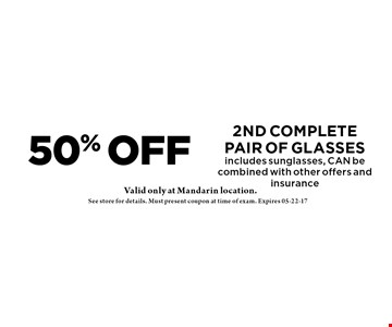 50% OFF 2nd completepair of glasses includes sun, CAN be combined with other offers and insurance. Valid at Mandarin location only. See store for details. Must present coupon at time of exam. Expires 05-22-17