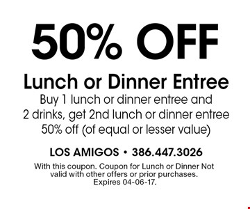 50% off Lunch or Dinner Entree  Buy 1 lunch or dinner entree and 2 drinks, get 2nd lunch or dinner entree 50% off (of equal or lesser value). With this coupon. Coupon for Lunch or Dinner Not valid with other offers or prior purchases. Expires 04-06-17.