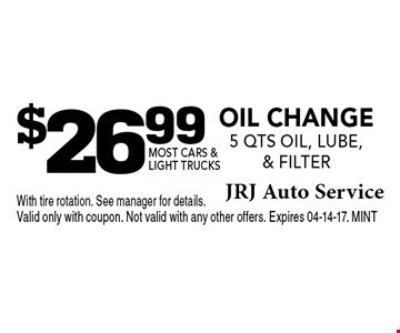 $26.99 Oil Change 5 qts oil, Lube, & Filter. With tire rotation. See manager for details.Valid only with coupon. Not valid with any other offers. Expires 04-14-17. MINT