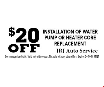 $20 OFF installation of Water Pump or Heater Core Replacement. See manager for details. Valid only with coupon. Not valid with any other offers. Expires 04-14-17. MINT