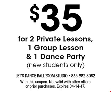 $35 for 2 Private Lessons,1 Group Lesson & 1 Dance Party(new students only). With this coupon. Not valid with other offers or prior purchases. Expires 04-14-17.