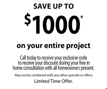 SAVE UP TO $1000* on your entire project. Call today to receive your exclusive code to receive your discount during your free in home consultation with all homeowners present. May not be combined with any other specials or offers. Limited Time Offer.