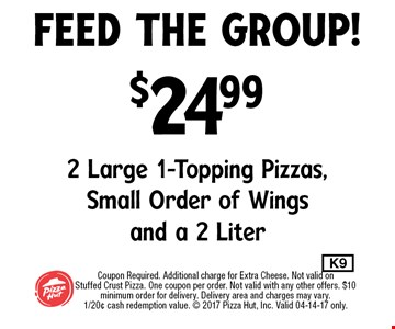 $24.99 2 Large 1-Topping Pizzas,Small Order of Wingsand a 2 Liter. Coupon Required. Additional charge for Extra Cheese. Not valid onStuffed Crust Pizza. One coupon per order. Not valid with any other offers. $10 minimum order for delivery. Delivery area and charges may vary.1/20¢ cash redemption value.  2017 Pizza Hut, Inc. Valid 04-14-17 only.